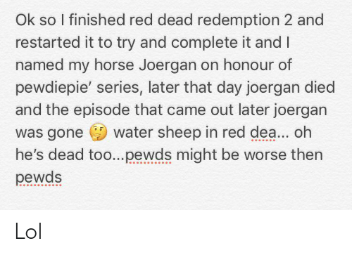 Lol, Horse, and Water: Ok so I finished red dead redemption 2 and  restarted it to try and complete it andI  named my horse Joergan on honour of  pewdiepie' series, later that day joergan died  and the episode that came out later joergan  was gone water sheep in red dea... oh  he's dead too..pewds might be worse then  pewds Lol