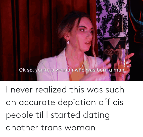 Dating, Never, and Another: Ok so, you're a woman-who was born a man I never realized this was such an accurate depiction off cis people til I started dating another trans woman