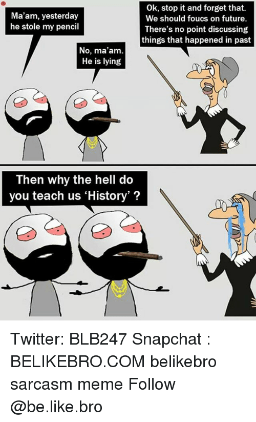 us history: Ok, stop it and forget that.  We should foucs on future.  There's no point discussing  things that happened in past  Ma'am, yesterday  he stole my pencil  No, ma'am  He is lying  Then why the hell do  you teach us 'History'? Twitter: BLB247 Snapchat : BELIKEBRO.COM belikebro sarcasm meme Follow @be.like.bro