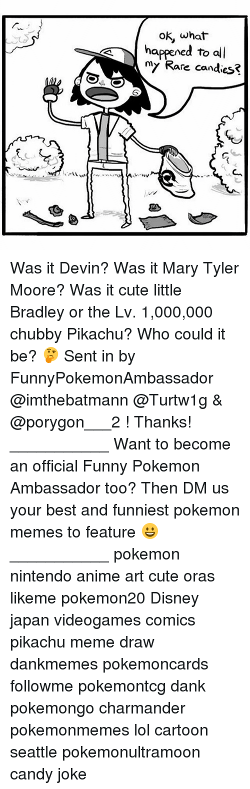 Funniest Pokemon: ok, what  oK, what  happened to all  my Rare candies? Was it Devin? Was it Mary Tyler Moore? Was it cute little Bradley or the Lv. 1,000,000 chubby Pikachu? Who could it be? 🤔 Sent in by FunnyPokemonAmbassador @imthebatmann @Turtw1g & @porygon___2 ! Thanks! ___________ Want to become an official Funny Pokemon Ambassador too? Then DM us your best and funniest pokemon memes to feature 😀 ___________ pokemon nintendo anime art cute oras likeme pokemon20 Disney japan videogames comics pikachu meme draw dankmemes pokemoncards followme pokemontcg dank pokemongo charmander pokemonmemes lol cartoon seattle pokemonultramoon candy joke
