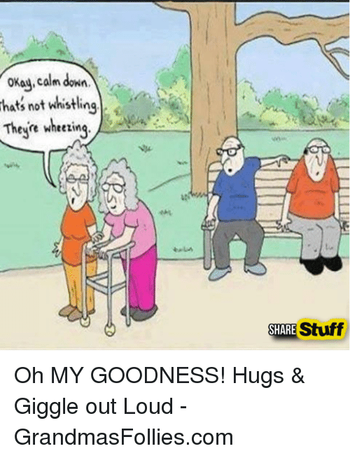 wheeze: okay, calm dow  hat not whistling  These wheezing  Stuff  SHARE Oh MY GOODNESS!  Hugs & Giggle out Loud - GrandmasFollies.com