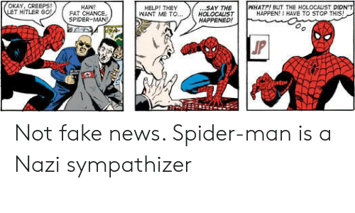 haw: OKAY, CREEPS!  LET HITLER G0!  WHATP! BUT THE HOLOCALIST DIDN'T  HAPPEN! I HAVE TO STOP THIS!  .SAY THE  HOLOCALST  HAPPENED!  HAW!  FAT CHANCE,  SPIDER-MAN  HELP! THEY  WANT ME TO...  JP Not fake news. Spider-man is a Nazi sympathizer