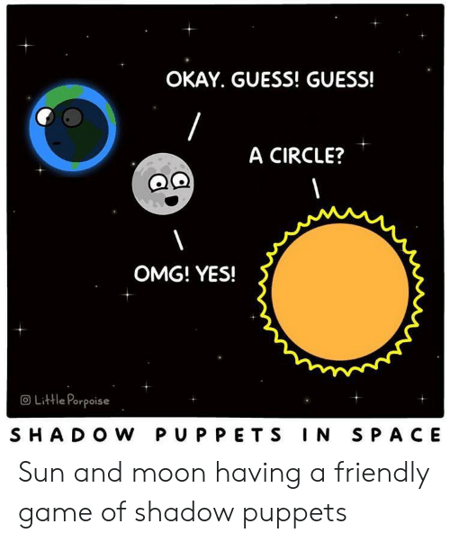 omg: OKAY. GUESS! GUESS!  A CIRCLE?  OMG! YES!  OLittle Porpoise  SHADO W PUPPETS IN SPACE Sun and moon having a friendly game of shadow puppets