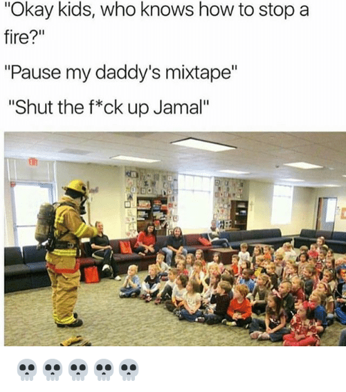 "Kidsings: ""Okay kids, who knows how to stop a  fire?""  ""Pause my daddy's mixtape""  ""Shut the f*ck up Jamal"" 💀💀💀💀💀"