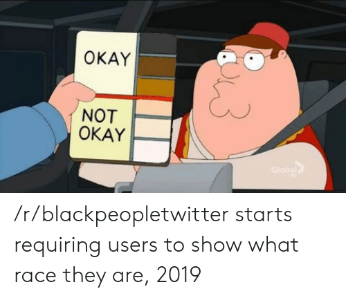Blackpeopletwitter, Okay, and Race: OKAY  NOT  OKAY /r/blackpeopletwitter starts requiring users to show what race they are, 2019
