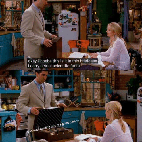 Facts, Okay, and Reading: okay Phoebe this is it in this briefcase  I carry actual scientific facts  ery  reading this is a great person  on