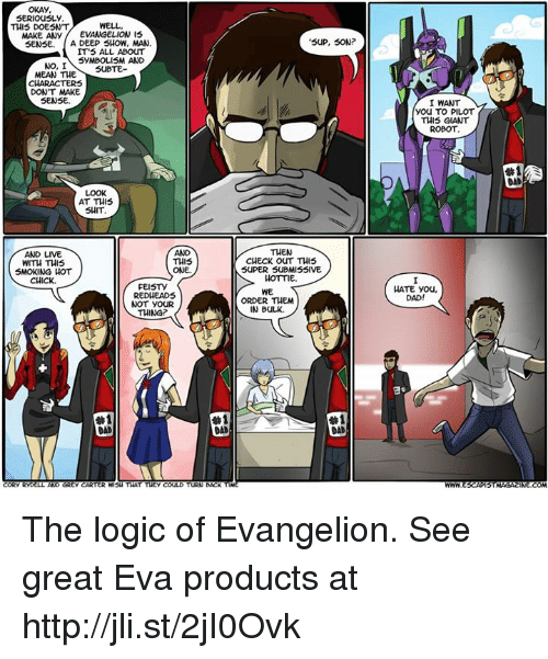Cori: OKAY  SERIOUSLY  WELL  THIS DOESNT  MAKE ANY  EVANGELION IS  SENSE. A DEEP SHOW, MAN  IT'S ALL ABOUT  SYMBOLISM AND  NO, I  SUBTE  MEAN THE  DON'T MAKE  SENSE.  AT THIS  SHIT  AND LIVE  THIS  WITH THIS  SMOKING HOT  ONE.  CHICK.  FEISTY  RED HEADS  NOT YOUR  THING?  #1  CORY RYD  AND GREy CARTER WISH THAT THEY COULD  TURN BACK  SUP, SON  THEN  CHECK OUT THIS  SUPER SUBMISSIVE  HOTTIE.  WE  ORDER THEM  IN BULK.  #1  DAD  I WANT  You TO PILOT  THIS GIANT  ROBOT  HATE you,  DAD!  STMAGACINE COM The logic of Evangelion. See great Eva products at http://jli.st/2jI0Ovk