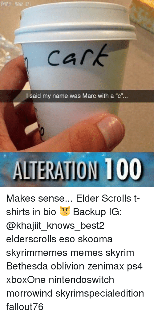"""Anaconda, Memes, and Ps4: OKHAJIT KNOWS BES  cark  I said my name was Marc with a """"c"""".  ALTERATION 100 Makes sense... Elder Scrolls t-shirts in bio 😼 Backup IG: @khajiit_knows_best2 elderscrolls eso skooma skyrimmemes memes skyrim Bethesda oblivion zenimax ps4 xboxOne nintendoswitch morrowind skyrimspecialedition fallout76"""