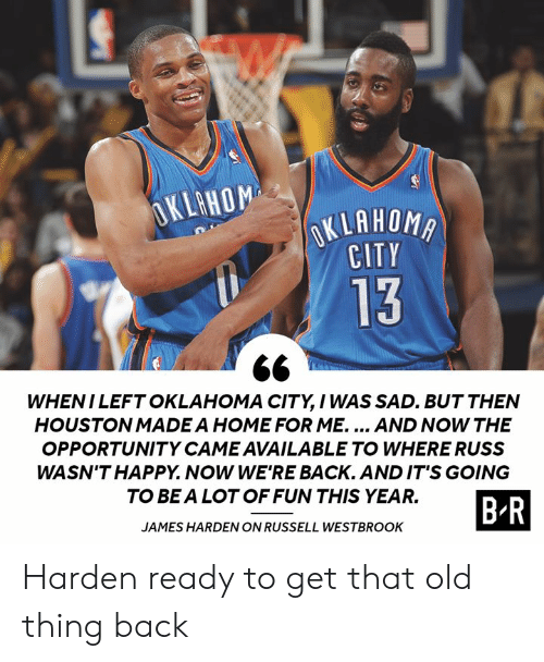 James Harden: OKLAHOM  OKLAHOMA  CITY  13  WHENI LEFT OKLAHOMA CITY, I WAS SAD. BUT THEN  HOUSTON MADE A HOME FOR ME.... AND NOW THE  OPPORTUNITY CAME AVAILABLE TO WHERE RUSS  WASN'T HAPPY. NOW WE'RE BACK. AND IT'S GOING  TO BE A LOT OF FUN THIS YEAR.  B-R  JAMES HARDEN ON RUSSELL WESTBROOK Harden ready to get that old thing back