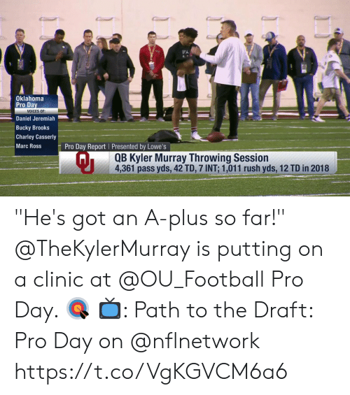 """Oklahoma: Oklahoma  Pro Da  VOICES OF:  Daniel Jeremiah  Bucky Brooks  Charley Casserly  Marc Ross  Pro Day Report Presented by Lowe's  Qi  QB Kyler Murray Throwing Session  4,361 pass yds, 42 TD, 7 INT: 1,011 rush yds, 12 TD in 2018 """"He's got an A-plus so far!""""  @TheKylerMurray is putting on a clinic at @OU_Football Pro Day. 🎯  📺: Path to the Draft: Pro Day on @nflnetwork https://t.co/VgKGVCM6a6"""