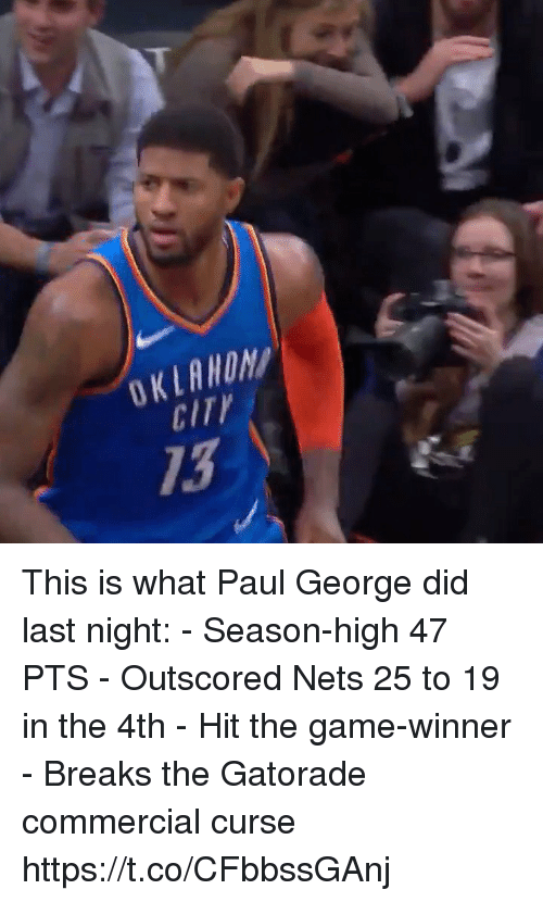 Game Winner: OKLAWON  CITY  13 This is what Paul George did last night: - Season-high 47 PTS - Outscored Nets 25 to 19 in the 4th - Hit the game-winner - Breaks the Gatorade commercial curse  https://t.co/CFbbssGAnj