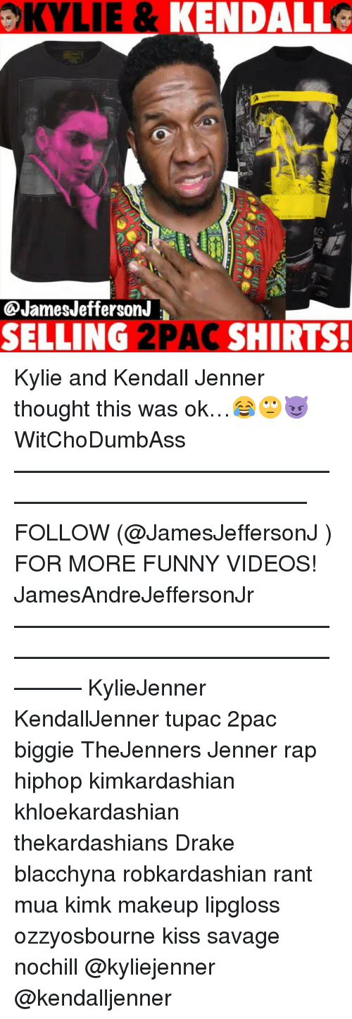 Drake, Funny, and Kendall Jenner: OKYLIE & KENDALL  @JamesJefferson  SELLING 2PAC SHIRTS. Kylie and Kendall Jenner thought this was ok…😂🙄😈 WitChoDumbAss ——————————————————————————— FOLLOW (@JamesJeffersonJ ) FOR MORE FUNNY VIDEOS! JamesAndreJeffersonJr ——————————————————————————————— KylieJenner KendallJenner tupac 2pac biggie TheJenners Jenner rap hiphop kimkardashian khloekardashian thekardashians Drake blacchyna robkardashian rant mua kimk makeup lipgloss ozzyosbourne kiss savage nochill @kyliejenner @kendalljenner