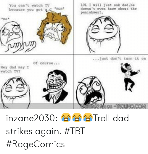 troll dad: OL I1 Just ask dad.he  You can't vateh tv  because you got  punisheest  .. .just don't turn it on  of course...  Rey dad nay 1  watch Tv inzane2030:  😂😂😂Troll dad strikes again. #TBT #RageComics