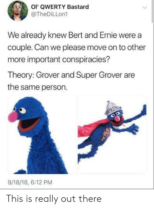grover: Ol' QWERTY Bastard  @TheDiLLon1  We already knew Bert and Ernie were a  couple. Can we please move on to other  more important conspiracies?  Theory: Grover and Super Grover are  the same person.  9/18/18, 6:12 PM This is really out there