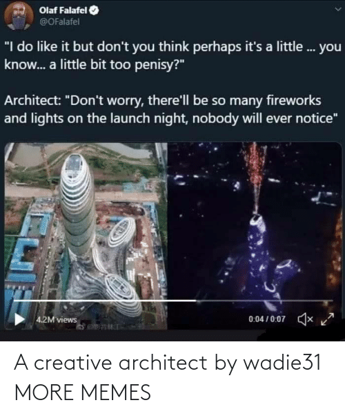 "Creative: Olaf Falafel  @OFalafel  ""I do like it but don't you think perhaps it's a little. you  know. a little bit too penisy?""  Architect: ""Don't worry, there'll be so many fireworks  and lights on the launch night, nobody will ever notice""  0:04 / 0:07  x  4.2M views A creative architect by wadie31 MORE MEMES"