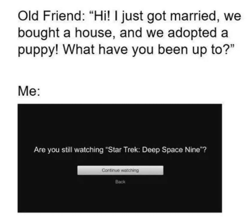 """Star Trek: Old Friend: """"Hi! I just got married, we  bought a house, and we adopted a  puppy! What have you been up to?""""  Me:  Are you still watching """"Star Trek: Deep Space Nine""""?  Continue watching  Back"""