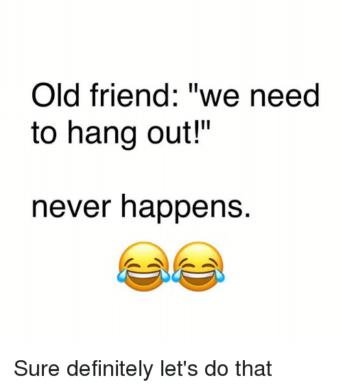"Definitely, Memes, and Old: Old friend: ""we need  to hang out!""  never happens. Sure definitely let's do that"