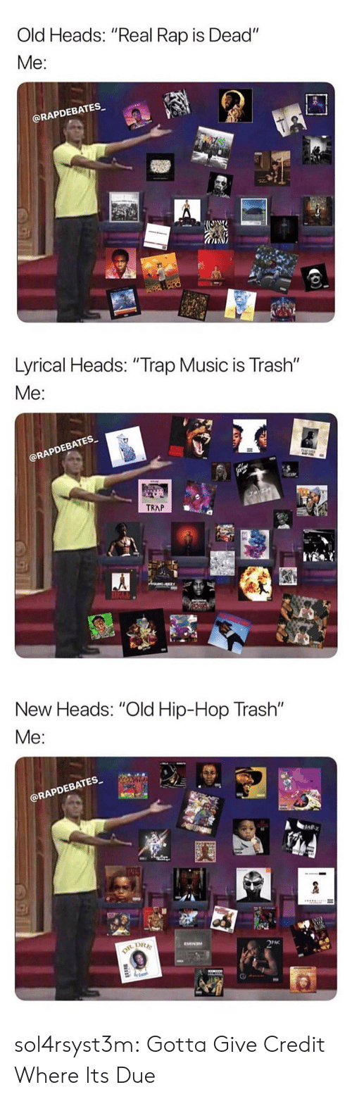"pac: Old Heads: ""Real Rap is Dead""  Me:  @RAPDEBATES   Lyrical Heads: ""Trap Music is Trash""  Me  EBATES  RAPD  TRAP   New Heads: ""Old Hip-Hop Trash""  @RAPDEBATES  四  PAC sol4rsyst3m:  Gotta Give Credit Where Its Due"