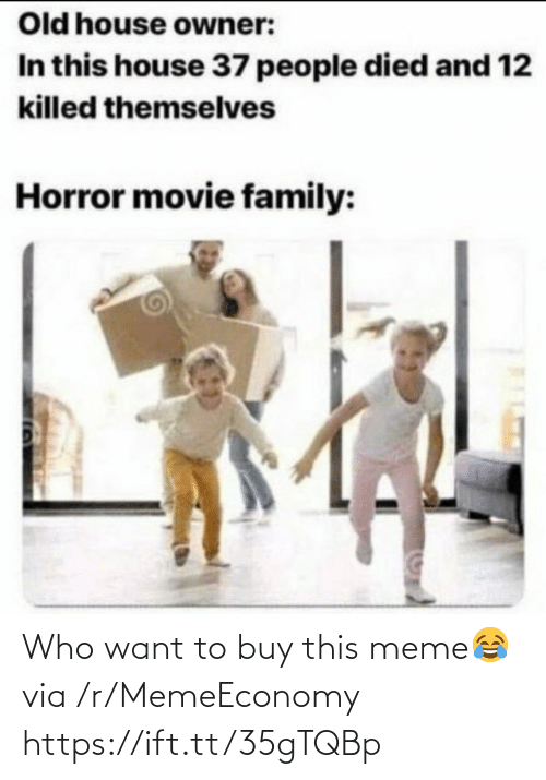 Died: Old house owner:  In this house 37 people died and 12  killed themselves  Horror movie family: Who want to buy this meme😂 via /r/MemeEconomy https://ift.tt/35gTQBp