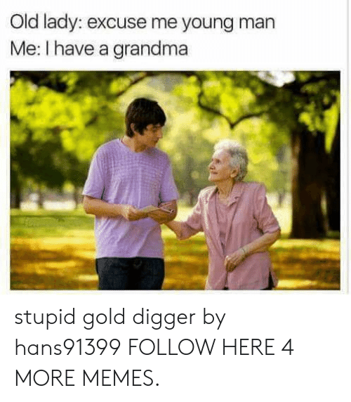 gold digger: Old lady: excuse me young man  Me: I have a grandma stupid gold digger by hans91399 FOLLOW HERE 4 MORE MEMES.