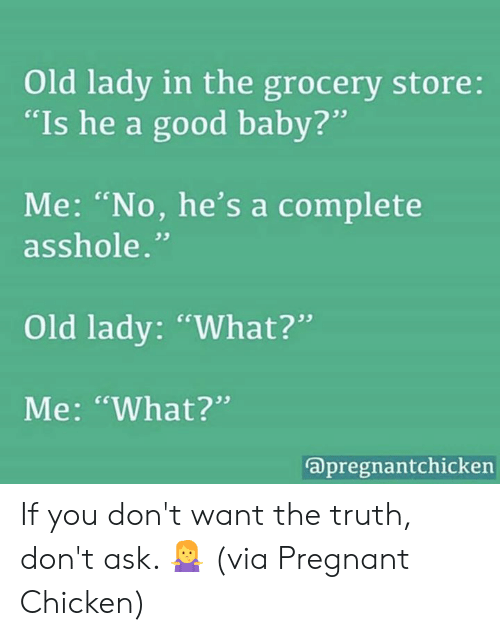 """Dank, Pregnant, and Chicken: Old lady in the grocery store:  """"Is he a good baby?  Me: """"No, he's a complete  . cs  asshole.""""  Old lady: """"What?""""  Me: """"What?""""  apregnantchickern If you don't want the truth, don't ask. 🤷♀️  (via Pregnant Chicken)"""