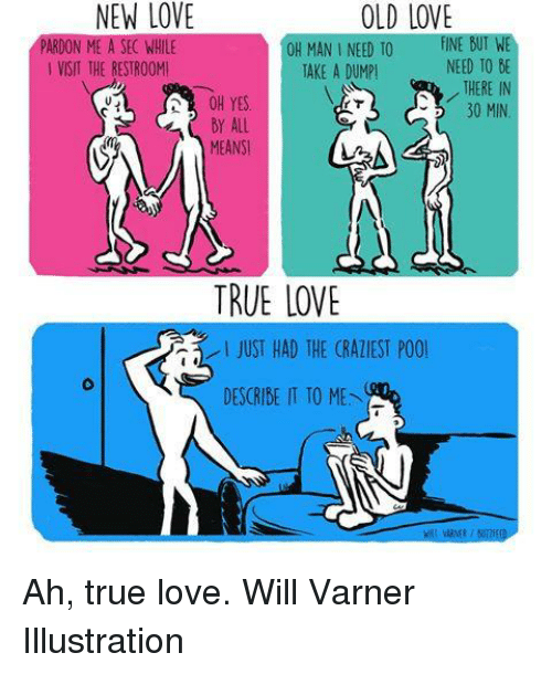 Take A Dump: OLD LOVE  BOTWE  ON  OH MAN I NEED TO  FINE NEED TO DE  VISIT THE RESTROOMI  TAKE A DUMP!  THERE IN  OH YES  30 MIN  All  MEANSI  TRUE LOVE  JUST HAD THE (RATIEST POOl  DESCRIBE IT TO ME Ah, true love.  Will Varner Illustration