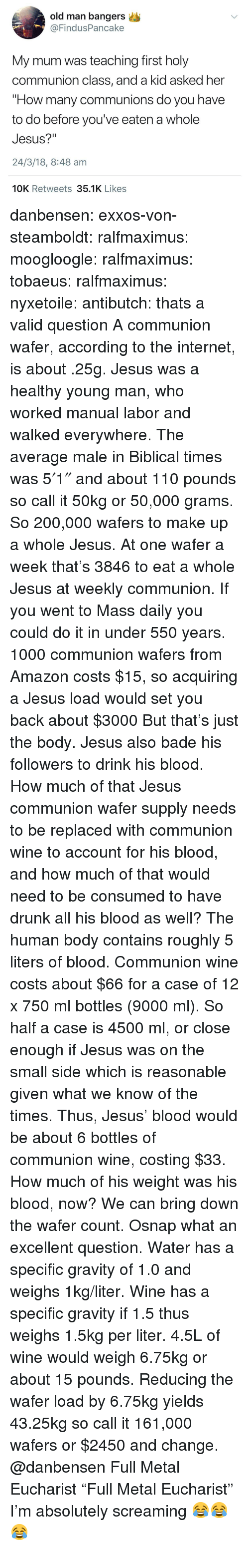 "Amazon, Andrew Bogut, and Bailey Jay: old man bangers  @FindusPancake  My mum was teaching first holy  communion class, and a kid asked her  ""How many communions do you have  to do before you've eaten a whole  Jesus?""  24/3/18, 8:48 am  10K Retweets 35.1K Likes danbensen:  exxos-von-steamboldt:  ralfmaximus: moogloogle:  ralfmaximus:   tobaeus:   ralfmaximus:  nyxetoile:   antibutch: thats a valid question A communion wafer, according to the internet, is about .25g. Jesus was a healthy young man, who worked manual labor and walked everywhere. The average male in Biblical times was 5′1″ and about 110 pounds so call it 50kg or 50,000 grams. So 200,000 wafers to make up a whole Jesus. At one wafer a week that's 3846 to eat a whole Jesus at weekly communion. If you went to Mass daily you could do it in under 550 years.   1000 communion wafers from Amazon costs $15, so acquiring a Jesus load would set you back about $3000  But that's just the body. Jesus also bade his followers to drink his blood. How much of that Jesus communion wafer supply needs to be replaced with communion wine to account for his blood, and how much of that would need to be consumed to have drunk all his blood as well?   The human body contains roughly 5 liters of blood. Communion wine costs about $66 for a case of 12 x 750 ml bottles (9000 ml). So half a case is 4500 ml, or close enough if Jesus was on the small side which is reasonable given what we know of the times. Thus, Jesus' blood would be about 6 bottles of communion wine, costing $33.   How much of his weight was his blood, now? We can bring down the wafer count.   Osnap what an excellent question. Water has a specific gravity of 1.0 and weighs 1kg/liter. Wine has a specific gravity if 1.5 thus weighs 1.5kg per liter. 4.5L of wine would weigh 6.75kg or about 15 pounds. Reducing the wafer load by 6.75kg yields 43.25kg so call it 161,000 wafers or $2450 and change.  @danbensen  Full Metal Eucharist  ""Full Metal Eucharist"" I'm absolutely screaming 😂😂😂"