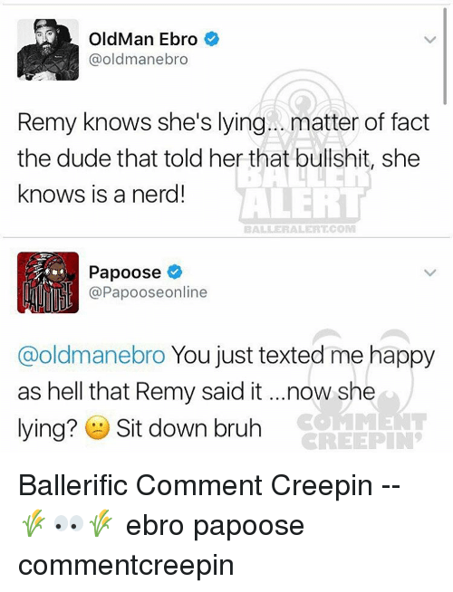 Memes, Old Man, and Bali: Old Man Ebro  oldmanebro  Remy knows she's lying... matter of fact  the dude that told her that bullshit, she  knows is a nerd!  ALERT  BALI ER ALERT COM  Papoose  @Papooseonline  @oldmanebro You just texted me happy  as hell that Remy said it ...now she  lying? Sit down bruh  CREEPIN Ballerific Comment Creepin -- 🌾👀🌾 ebro papoose commentcreepin