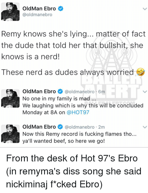 Beef, Diss, and Memes: Old Man Ebro  @oldmanebro  Remy knows she's lying... matter of fact  the dude that told her that bullshit, she  knows is a nerd!  These nerd as dudes always worried  OldMan Ebro  @oldman ebro 6m  No one in my family is mad  We laughing which is why this will be concluded  Monday at 8A on  a HOT97  OldMan Ebro  @oldman ebro 2m  Now this Remy record is fucking flames tho..  all wanted beef, so here we go! From the desk of Hot 97's Ebro (in remyma's diss song she said nickiminaj f*cked Ebro)