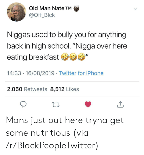 "Blackpeopletwitter, Iphone, and Old Man: Old Man Nate TM  @Off_Blck  Niggas used to bully you for anything  back in high school. ""Nigga over here  eating breakfast ""  14:33 16/08/2019 Twitter for iPhone  2,050 Retweets 8,512 Likes Mans just out here tryna get some nutritious (via /r/BlackPeopleTwitter)"