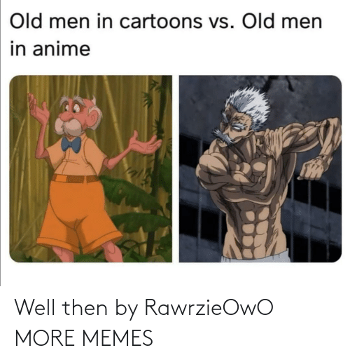 anime: Old men in cartoons vs. Old men  in anime Well then by RawrzieOwO MORE MEMES