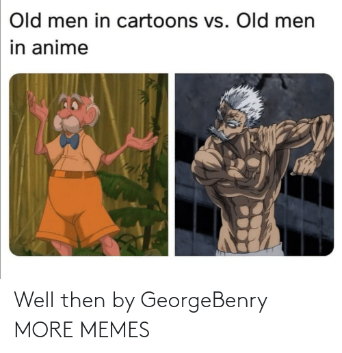 anime: Old men in cartoons vs. Old men  in anime Well then by GeorgeBenry MORE MEMES