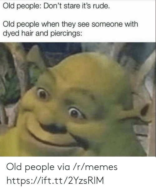 Old People: Old people: Don't stare it's rude.  Old people when they see someone with  dyed hair and piercings: Old people via /r/memes https://ift.tt/2YzsRlM