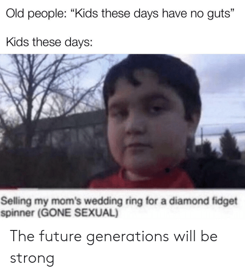 "Future, Moms, and Old People: Old people: ""Kids these days have no guts""  Kids these days:  Selling my mom's wedding ring for a diamond fidget  spinner (GONE SEXUAL) The future generations will be strong"