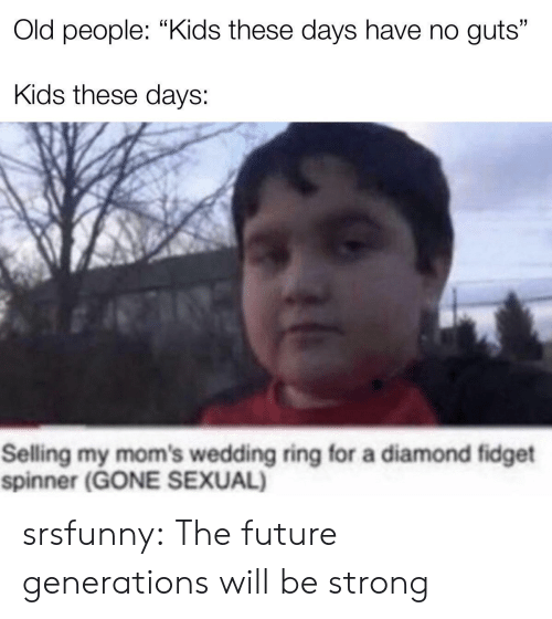 "Future, Moms, and Old People: Old people: ""Kids these days have no guts""  Kids these days:  Selling my mom's wedding ring for a diamond fidget  spinner (GONE SEXUAL) srsfunny:  The future generations will be strong"