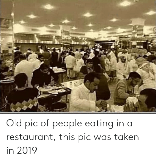 Restaurant: Old pic of people eating in a restaurant, this pic was taken in 2019