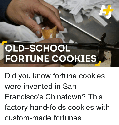 Cookiness: OLD-SCHOOL  FORTUNE COOKIES Did you know fortune cookies were invented in San Francisco's Chinatown? This factory hand-folds cookies with custom-made fortunes.