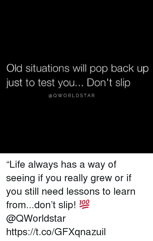 "Pop, Test, and Old: Old situations will pop back up  just to test you... Don't slip  aQWO RLDSTAR ""Life always has a way of seeing if you really grew or if you still need lessons to learn from...don't slip! 💯 @QWorldstar https://t.co/GFXqnazuil"