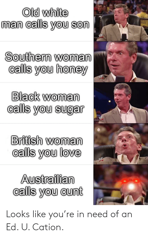 Cunt: Old white  man calls you son  Southern woman  calls you honey  Black woman  calls you sugar  British woman  calls you love  Austrailian  calls you cunt  WF Looks like you're in need of an Ed. U. Cation.