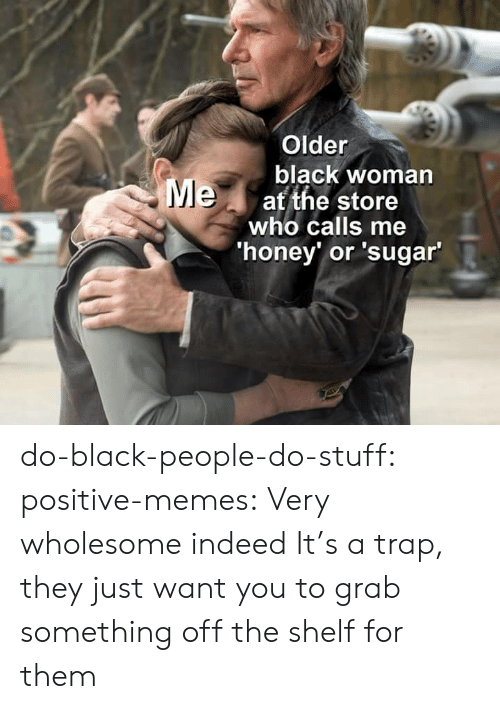 A Trap: Older  black woman  Meat the store  who calls me  'honey' or 'sugar' do-black-people-do-stuff:  positive-memes: Very wholesome indeed It's a trap, they just want you to grab something off the shelf for them