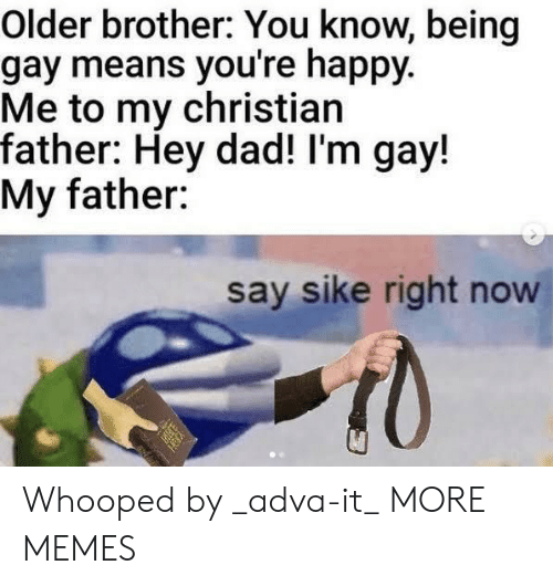 being gay: Older brother: You know, being  gay means you're happy.  Me to my christian  father: Hey dad! I'm gay!  My father:  say sike right now Whooped by _adva-it_ MORE MEMES