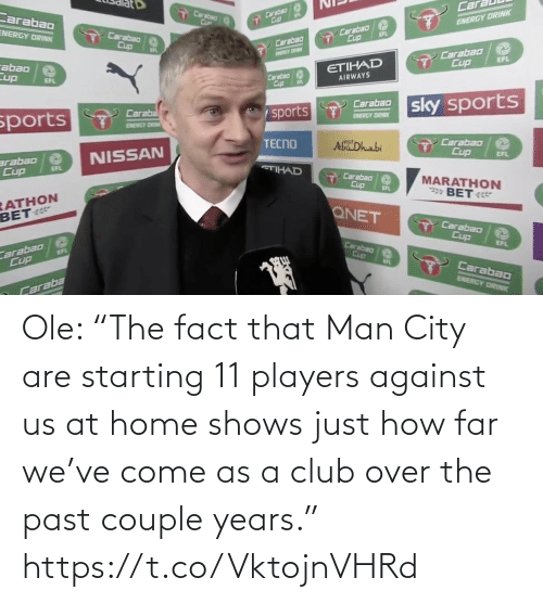 "years: Ole: ""The fact that Man City are starting 11 players against us at home shows just how far we've come as a club over the past couple years."" https://t.co/VktojnVHRd"