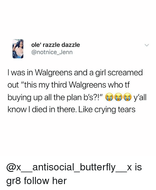 """jenn: ole' razzle dazzle  @notnice_Jenn  I was in Walgreens and a girl screamed  out """"this my third Walgreens who tf  buying up all the plan b's?!"""" y'all  know I died in there. Like crying tears @x__antisocial_butterfly__x is gr8 follow her"""
