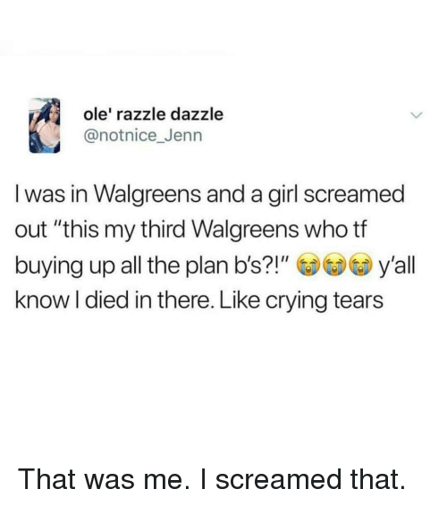 """jenn: ole' razzle dazzle  @notnice_Jenn  I was in Walgreens and a girl screamed  out """"this my third Walgreens who tf  buying up all the plan b's?!""""y'all  know l died in there. Like crying tears That was me. I screamed that."""