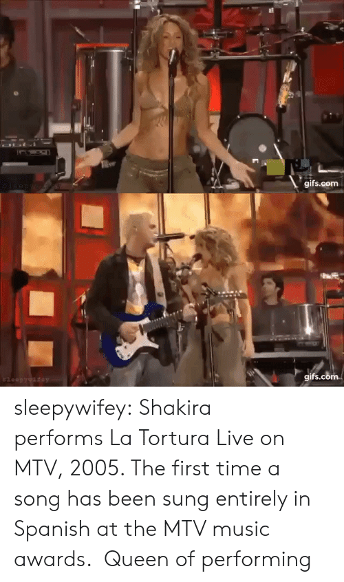 Mtv, Music, and Shakira: OLI  gifs.com  leep ywaew   gifs.com  $leepywifey sleepywifey:  Shakira performsLa Tortura Live on MTV, 2005. The first time a song has been sung entirely in Spanish at the MTV music awards.  Queen of performing