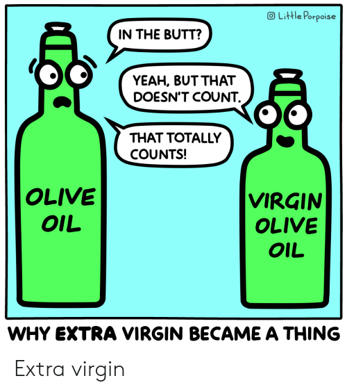The Butt: OLittle Porpoise  IN THE BUTT?  YEAH, BUT THAT  DOESN'T COUNT  THAT TOTALLY  COUNTS!  OLIVE  VIRGIN  OLIVE  OIL  OIL  WHY EXTRA VIRGIN BECAME A THING Extra virgin