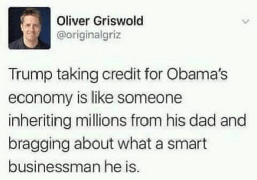 Obamas: Oliver Griswold  @originalgriz  Trump taking credit for Obama's  economy is like someone  inheriting millions from his dad and  bragging about what a smart  businessman he is.