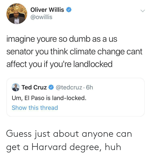 Locked: Oliver Willis  @owillis  imagine youre so dumb as a us  senator you think climate change cant  affect you if you're landlocked  Ted Cruz  @tedcruz. 6h  Um, El Paso is land-locked.  Show this thread Guess just about anyone can get a Harvard degree, huh