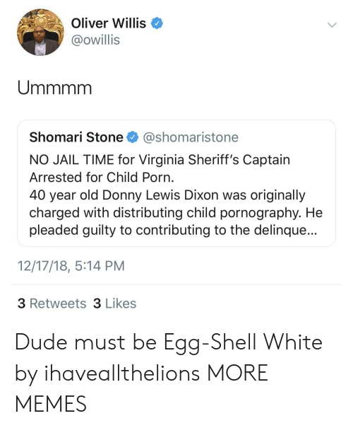 dixon: Oliver Willis  @owillis  Shomari Stone @shomaristone  NO JAIL TIME for Virginia Sheriff's Captain  Arrested for Child Porn  40 year old Donny Lewis Dixon was originally  charged with distributing child pornography. He  pleaded guilty to contributing to the delinque...  12/17/18, 5:14 PM  3 Retweets 3 Likes Dude must be Egg-Shell White by ihaveallthelions MORE MEMES