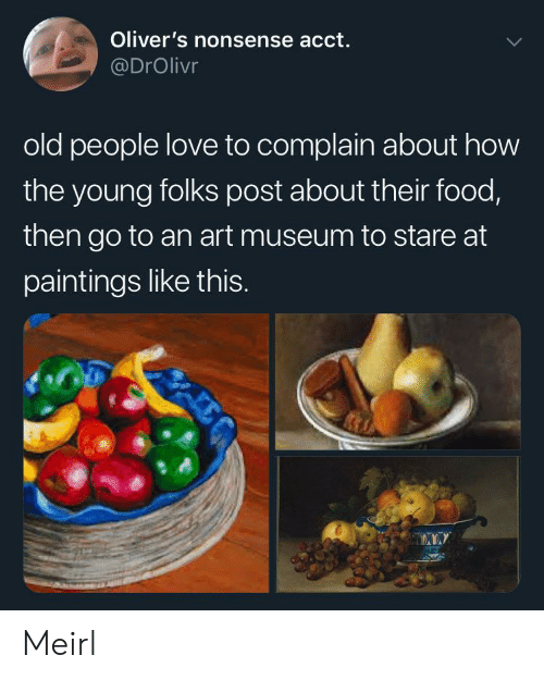 Food, Love, and Old People: Oliver's nonsense acct.  @DrOlivr  old people love to complain about how  the young folks post about their food,  then go to an art museum to stare at  paintings like thIS. Meirl